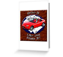 Mazda MX-5 Miata Drive It Like You Stole It Greeting Card