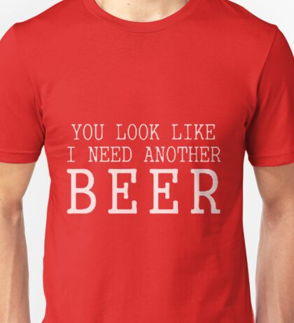 You Look Like I Need Another Beer Unisex T-Shirt