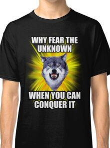 Courage Wolf - Why Fear The Unknown When You Can Conquer It Classic T-Shirt