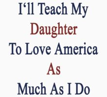 I'll Teach My Daughter To Love America As Much As I Do by supernova23