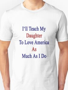I'll Teach My Daughter To Love America As Much As I Do Unisex T-Shirt