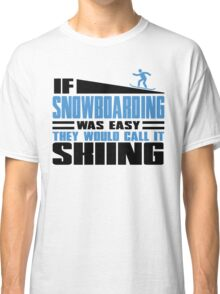 If Snowboarding was easy, they would call it Skiing Classic T-Shirt