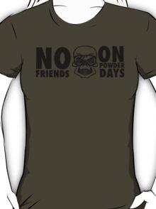 No friends on powder days T-Shirt