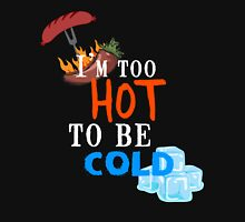I'm too hot to be cold Unisex T-Shirt