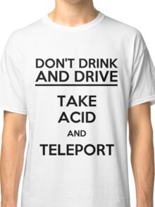 Don't Drink And Drive Take Acid And Teleport (black) Classic T-Shirt