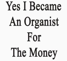 Yes I Became An Organist For The Money  by supernova23