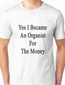 Yes I Became An Organist For The Money  Unisex T-Shirt