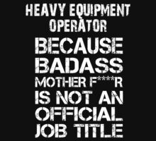 Heavy Equipment Operator Because Badass Mother F****r Is Not An Official Job Title - Tshirts & Hoodies by crazycolors