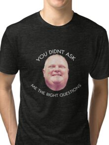 Rob Ford - Questions  Tri-blend T-Shirt