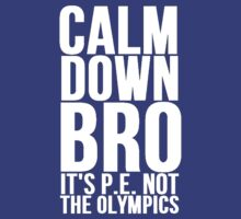 Calm Down Bro It's P.E. Not The Olympics by Alan Craker