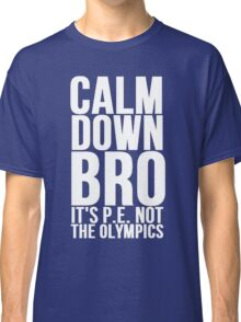 Calm Down Bro It's P.E. Not The Olympics Classic T-Shirt