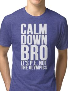 Calm Down Bro It's P.E. Not The Olympics Tri-blend T-Shirt