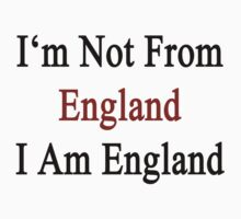 I'm Not From England I Am England  by supernova23