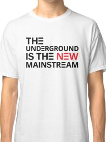 The Underground Is The New Mainstream Classic T-Shirt