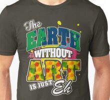 The Earth Without Art is Just Eh Unisex T-Shirt