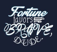 Fortune favors the brave, dude. by Beryllion