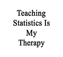 Teaching Statistics Is My Therapy  Photographic Print