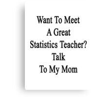 Want To Meet A Great Statistics Teacher? Talk To My Mom  Canvas Print