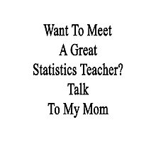 Want To Meet A Great Statistics Teacher? Talk To My Mom  Photographic Print