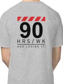 90 hrs / wk and loving it Classic T-Shirt
