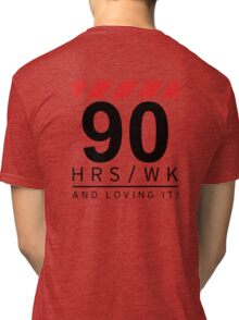 90 hrs / wk and loving it Tri-blend T-Shirt