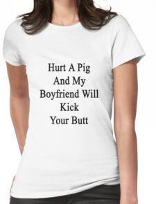 Hurt A Pig And My Boyfriend Will Kick Your Butt  Womens Fitted T-Shirt