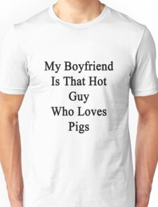 My Boyfriend Is That Hot Guy Who Loves Pigs  Unisex T-Shirt