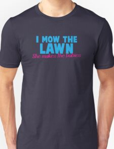 I mow the lawn she makes the babies Unisex T-Shirt
