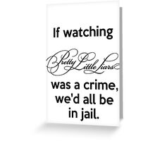 If watching PLL was a crime, we'd all be in jail. Greeting Card