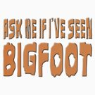 Ask Me If I've Seen Bigfoot by thebigfootstore