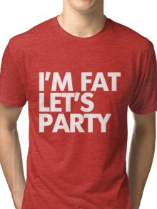 I'm fat let's party Tri-blend T-Shirt