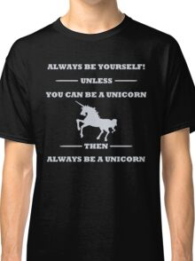 Always Be Yourself Unless You Can Be A Unicorn Classic T-Shirt