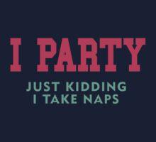 I Party... Just Kidding I Take Naps by designsbybri