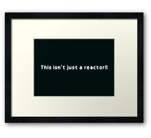 This isn't just a reactor!! Framed Print