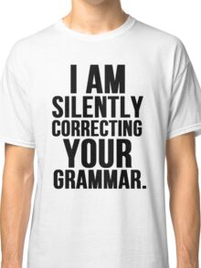 I Am Silently Correcting Your Grammar Classic T-Shirt
