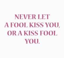 Never Let A Fool Kiss You, Or A Kiss Fool You by BrightDesign