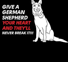 give a german shepherd your heart and they'll never break it by tdesignz
