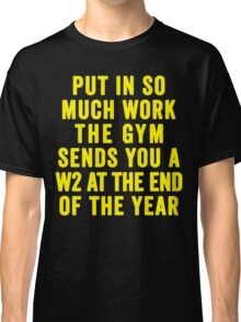 Put In So Much Work, The Gym Sends You A W2 At The End Of The Year (Yellow) Classic T-Shirt
