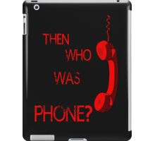 THEN WHO WAS PHONE? iPad Case/Skin