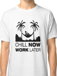 Chill Now Work Later Classic T-Shirt