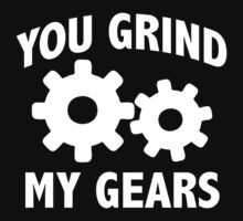You Grind My Gears by BrightDesign