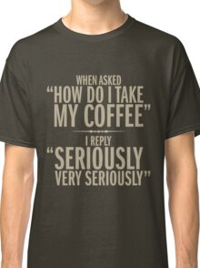 How do I take my coffee Classic T-Shirt
