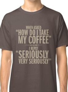 How do I take my coffee Classic T-Shirt
