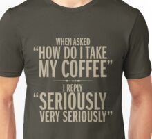 How do I take my coffee Unisex T-Shirt