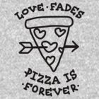 Love Fades, Pizza Is Forever by thatsjustsuper