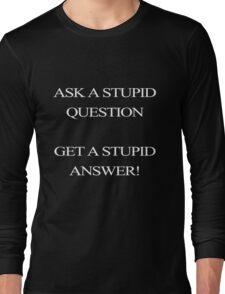 Stupid Question?? Stupid Answer!! Long Sleeve T-Shirt