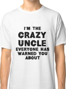 I'm The Crazy Uncle Classic T-Shirt