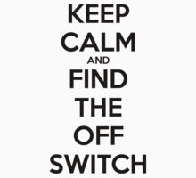 KEEP CALM AND FIND THE OFF SWITCH by Skylar Prevette