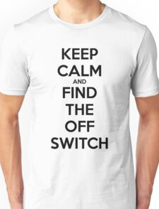 KEEP CALM AND FIND THE OFF SWITCH Unisex T-Shirt