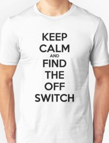 KEEP CALM AND FIND THE OFF SWITCH T-Shirt